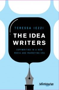 """Teressa Lezzi's """"The Idea Writers""""    """"I highly recommend it.  It's the first book I've seen that thinks through what passes for """"rules"""" in the new digital world. She uses many great examples, mostly campaigns you probably know about, but they all help her build a map, a way of looking at this new three-dimensional chess set."""""""