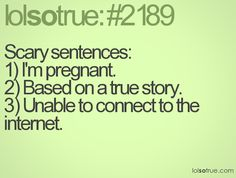 Scary sentences:1) I'm pregnant.2) Based on a true story. 3) Unable to connect to the internet.
