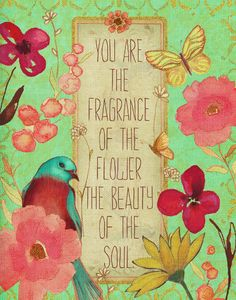 You are the fragrance of the flower, the beauty of the Soul. (art by Stephanie Ryan)