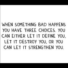 When something bad happens you have three choices. You can either let it define you, let it destroy you, or you can let it strengthen you.