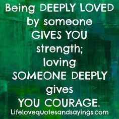 Being DEEPLY LOVED by someone GIVES YOU strength; loving SOMEONE DEEPLY gives YOU COURAGE. ~Unknown