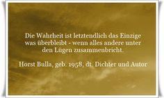 Die Wahrheit ist letztendlich das Einzige was überbleibt, wenn alles andere unter den Lügen zusammenbricht - Zitat von Horst Bulla, dt. Freidenker, Dichter & Autor. - Zitate - Zitat - Quotes - deutsch