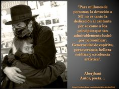 "Spanish translation of quote by Aberjhani on Michael Jackson: ""For millions, the devotion to MJ is less about dedication to the singer per se than it is to the principles which he battled so admirably to embody: generosity of spirit, perseverance, aesthetic beauty, and artistic excellence."" (from article Summer-Song Rhapsody for Michael Jackson)"