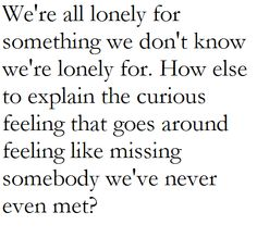 """""""...how else to explain the curious feeling that goes around feeling like missing somebody we've never even met?"""" - David Foster Wallace"""