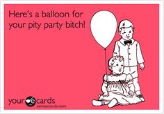 Here's a balloon for your pity party bitch!