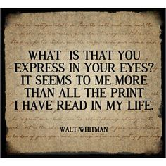 """What is that you express in your eyes? It seems to me more than all the print I have read in my life."" -Walt Whitman"