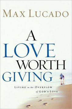 A Love Worth Giving: Living in the Overflow of God's Love by Max Lucado