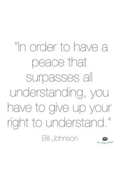 """In order to have a peace that surpasses all understanding, you have to give up your right to understand."" Bill Johnson"