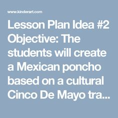 Lesson Plan Idea #2     Objective: The students will create a Mexican poncho based on a cultural Cinco De Mayo tradition.    History