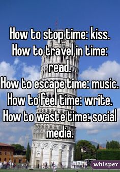 "Someone from Leeds posted a whisper, which reads ""How to stop time: kiss. How to travel in time: read. How to escape time: music. How to feel time: write. How to waste time: social media. Stupid Funny, Haha Funny, Hilarious, Funny Stuff, True Quotes, Funny Quotes, Whisper Quotes, Whisper Confessions, True Facts"