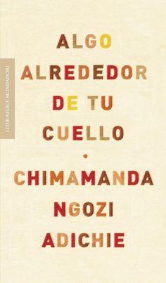 NIGERIA. Chimamanda Ngozi Adichie. Algo alrededor de tu cuello. Un libro de relatos que revela una voz madura crecida en la realidad de un país como Nigeria.