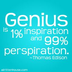 Genius is 1% inspiration and 99% perspiration. ~Thomas Edison