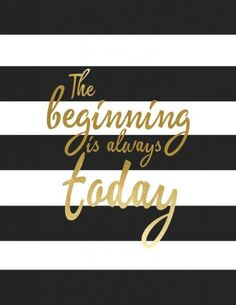 The beginning is always today. Free printable for your home decor. Love the gold leaf tone and black and white stripes!