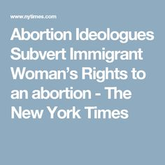 Abortion Ideologues Subvert Immigrant Woman's Rights to an abortion - The New York Times