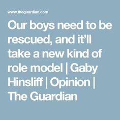 Our boys need to be rescued, and it'll take a new kind of role model | Gaby Hinsliff | Opinion | The Guardian