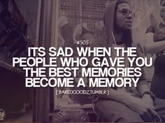 it's sad when people who gave you the best memories become a memory