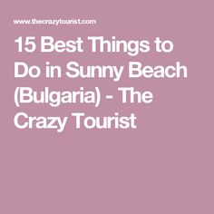 15 Best Things to Do in Sunny Beach (Bulgaria) - The Crazy Tourist