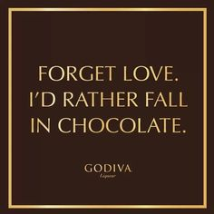 forget Love.  I'd rather fall in Chocolate