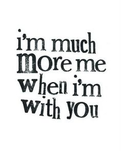 I'm much more me when I'm with you. If I can't be myself when I'm with you, then I don't want to be with you.