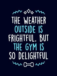 Fitness Motivation - The Weather Outside Is Frightful, But The Gym Is So Delightful