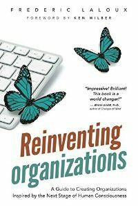 Reinventing Organizations: A Guide to Creating Organizations Inspired by the Next Stage of Human Consciousness: Frederic Laloux