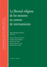 La libertad religiosa de los menores en centros de internamiento. Comares, 2012