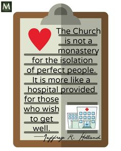 """""""The Church is not a monastery for the isolation of perfect people. It is more like a hospital provided for those who wish to get well. Lds Quotes, Religious Quotes, Encouragement Quotes, Wall Quotes, Spiritual Quotes, Great Quotes, Inspirational Quotes, Godly Quotes, Christian Quotes About Life"""