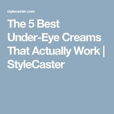 The 5 Best Under-Eye Creams That Actually Work | StyleCaster