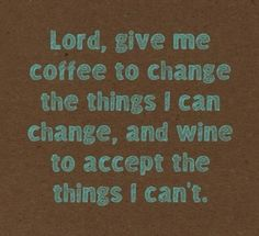 Lord give me the coffee to change the things I can change, and wine to accept the things I can't.