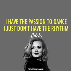 Adele Quote (About rhythm passion party dance celebquote)