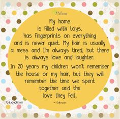 """""""My home is filled with toys, has fingerprints on everything and is never quiet. My hair is usually a mess and I'm always tired, but there is always love and laughter. In 20 years my children won't remember the house or my hair, but they will remember the time we spent together and the love they felt."""""""