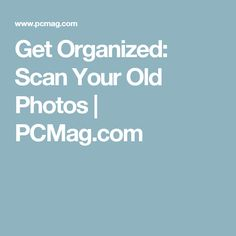 Get Organized: Scan Your Old Photos | PCMag.com