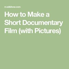 How to Make a Short Documentary Film (with Pictures)