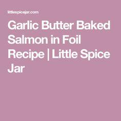 Garlic Butter Baked Salmon in Foil Recipe | Little Spice Jar