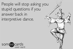 People will stop asking you stupid questions if you answer back in interpretive dance. Great idea!