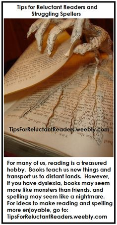 Tips for Reluctant Readers and Struggling Spellers: a website designed to help students who have difficulty spelling and are reluctant to read - http://tipsforreluctantreaders.weebly.com/    I am especially fond of this website because it was created by my younger sister, Alex, who found creative ways to overcome her dyslexia (and dyscalculia) and wanted to share them with others.  Check it out.  I am certain you'll be impressed, too.