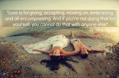 Love is forgiving, accepting, moving on, embracing, and all encompassing. And if you're not doing that for yourself, you cannot do that with anyone else. - Steve Maraboli #quote