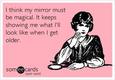 I think my mirror must be magical. It keeps showing me what I'll look like when I get older.