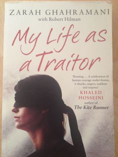 "My Life as a Traitor by Zarah Ghahramani ""Riveting... A celebration of human courage under duress, it shocks, angers, saddens and inspires"""