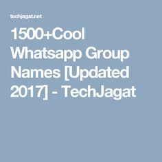 1500+Cool Whatsapp Group Names [Updated 2017] - TechJagat
