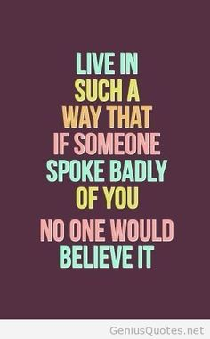 """""""Live in such a way that if someone spoke badly of you no-one would believe it."""""""