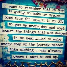 I want to remember that no one is going to make my dreams come true for me…