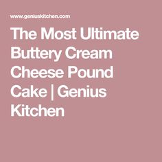 The Most Ultimate Buttery Cream Cheese Pound Cake   Genius Kitchen