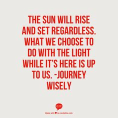 THE SUN WILL RISE AND SET REGARDLESS. WHAT WE CHOOSE TO DO WITH THE LIGHT WHILE IT'S HERE IS UP TO US.  -Journey Wisely