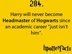 """Harry Potter Facts #284: Harry will never become Headmaster of Hogwarts since an academic career """"just isn't him""""."""