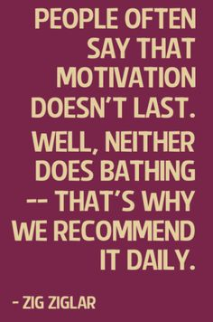 people often say that motivation doesn't last. well, neither does bathing - that's why we recommend it daily. - zig ziglar Diet and Fitness Humor, Diet and Fitness Quote, Pinterest Quote