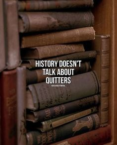 History doesnt talk about quitters..