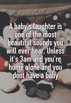 A baby's laughter is one of the most beautiful sounds you will ever hear. Unless it's 3am and you're home alone and you dont have a baby