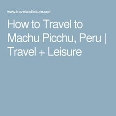 How to Travel to Machu Picchu, Peru | Travel + Leisure