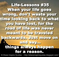 Life-Lessons #35 When your life goes wrong, don't waste your time looking back to what you have lost, for the road of life was never meant to be traveled backwards. Just move on and say...things always happen for a reason. | Share Inspire Quotes - Inspiring Quotes | Love Quotes | Funny Quotes | Quotes about Life by Share Inspire Quotes